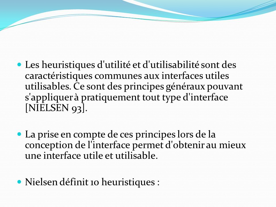 Les heuristiques d utilité et d utilisabilité sont des caractéristiques communes aux interfaces utiles utilisables. Ce sont des principes généraux pouvant s appliquer à pratiquement tout type d interface [NIELSEN 93].